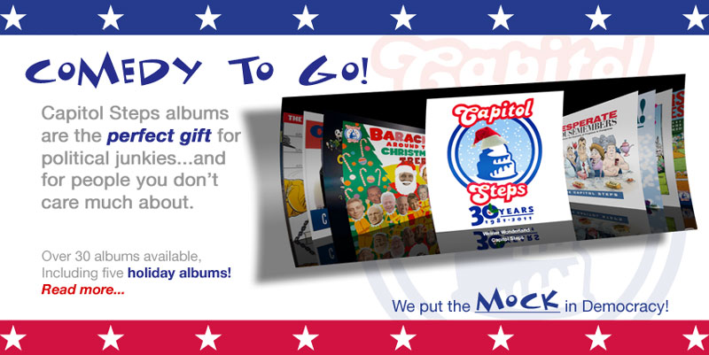 Comedy to Go!  Capitol Steps albums are the perfect gift for political junkies...and for people you don't care much about.